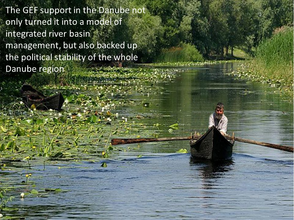 The GEF support in the Danube not only turned it into a model of integrated river basin management, but also backed up the political stability of the whole Danube region