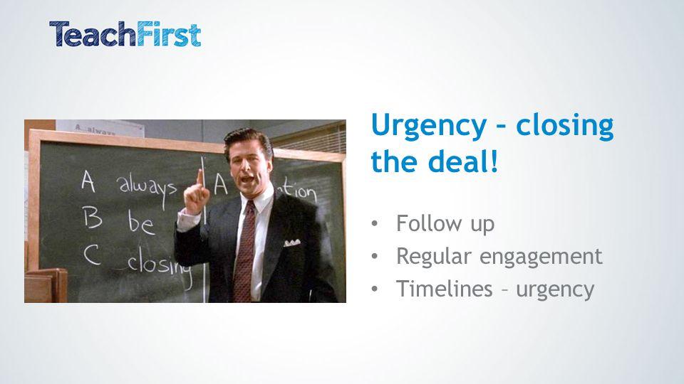 Urgency – closing the deal! Follow up Regular engagement Timelines – urgency
