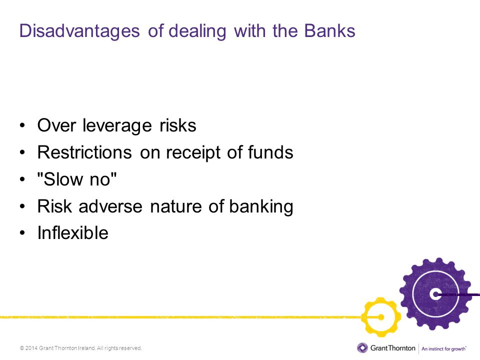 © 2014 Grant Thornton Ireland. All rights reserved. Disadvantages of dealing with the Banks Over leverage risks Restrictions on receipt of funds