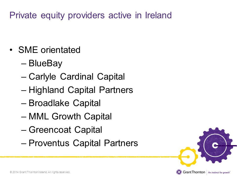 © 2014 Grant Thornton Ireland. All rights reserved. Private equity providers active in Ireland SME orientated –BlueBay –Carlyle Cardinal Capital –High