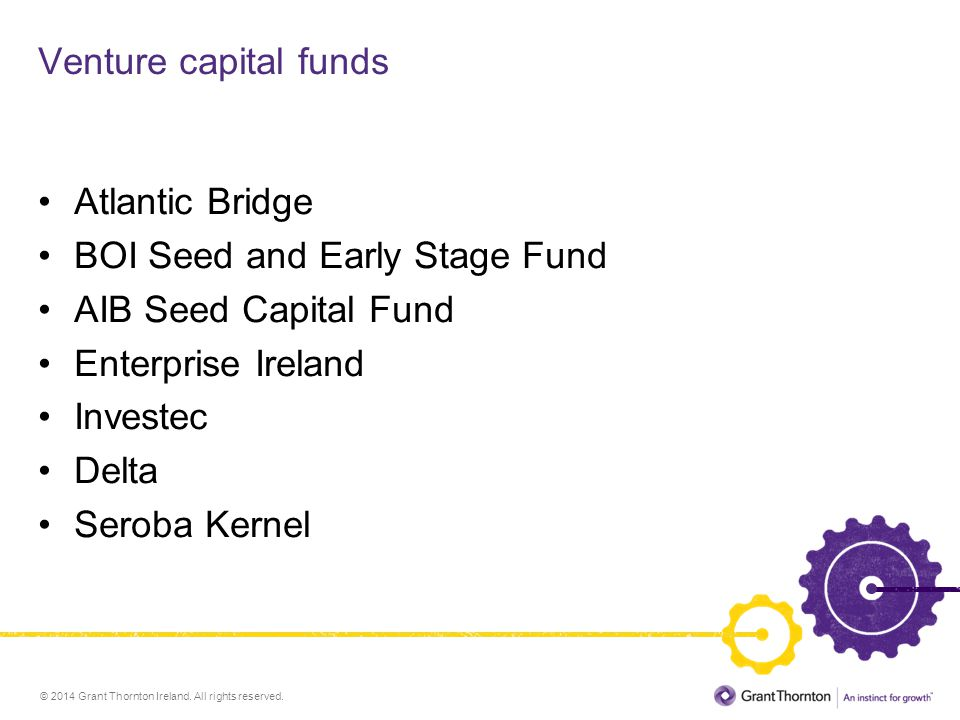 © 2014 Grant Thornton Ireland. All rights reserved. Venture capital funds Atlantic Bridge BOI Seed and Early Stage Fund AIB Seed Capital Fund Enterpri