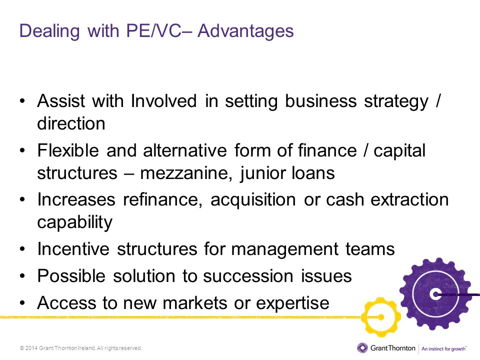 © 2014 Grant Thornton Ireland. All rights reserved. Dealing with PE/VC– Advantages Assist with Involved in setting business strategy / direction Flexi