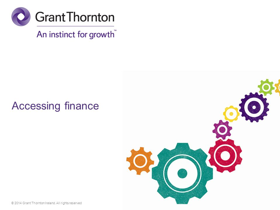 © 2014 Grant Thornton Ireland. All rights reserved Accessing finance