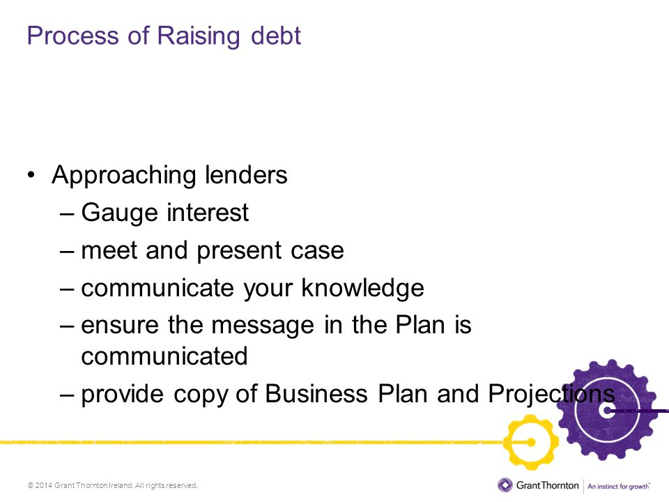 © 2014 Grant Thornton Ireland. All rights reserved. Process of Raising debt Approaching lenders –Gauge interest –meet and present case –communicate yo