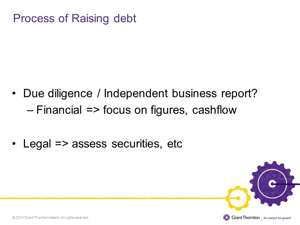 © 2014 Grant Thornton Ireland. All rights reserved. Process of Raising debt Due diligence / Independent business report? –Financial => focus on figure