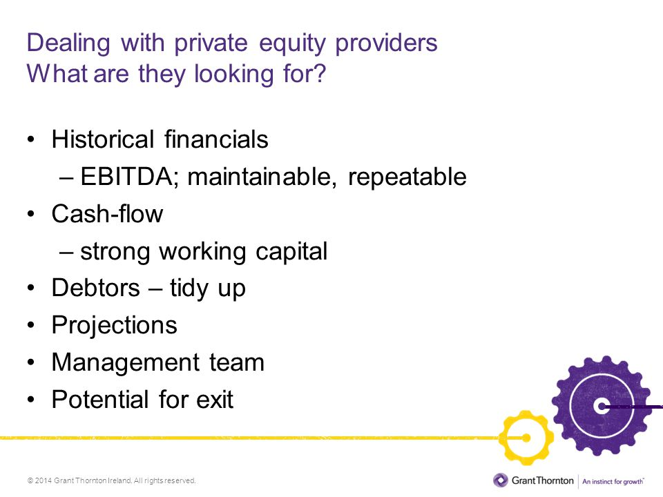 © 2014 Grant Thornton Ireland. All rights reserved. Dealing with private equity providers What are they looking for? Historical financials –EBITDA; ma