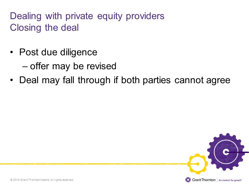 © 2014 Grant Thornton Ireland. All rights reserved. Dealing with private equity providers Closing the deal Post due diligence –offer may be revised De