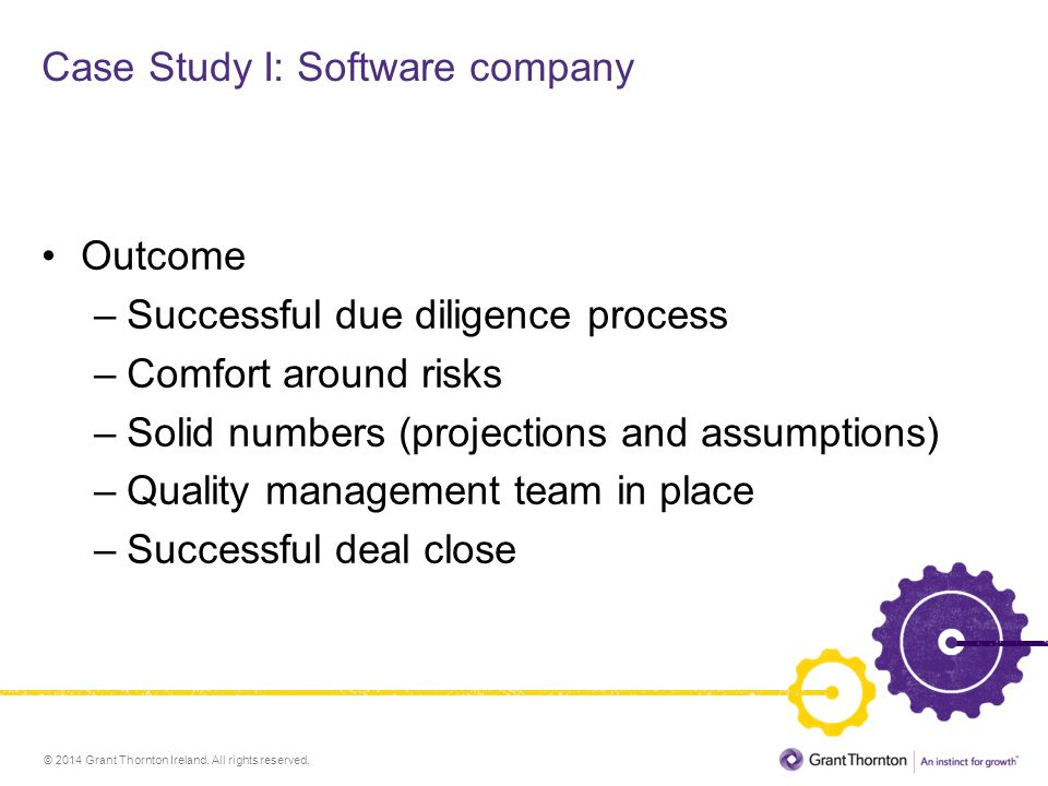 © 2014 Grant Thornton Ireland. All rights reserved. Case Study I: Software company Outcome –Successful due diligence process –Comfort around risks –So