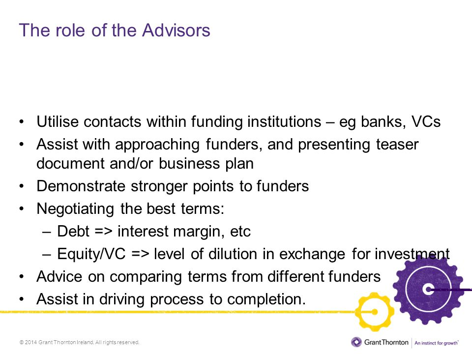© 2014 Grant Thornton Ireland. All rights reserved. The role of the Advisors Utilise contacts within funding institutions – eg banks, VCs Assist with