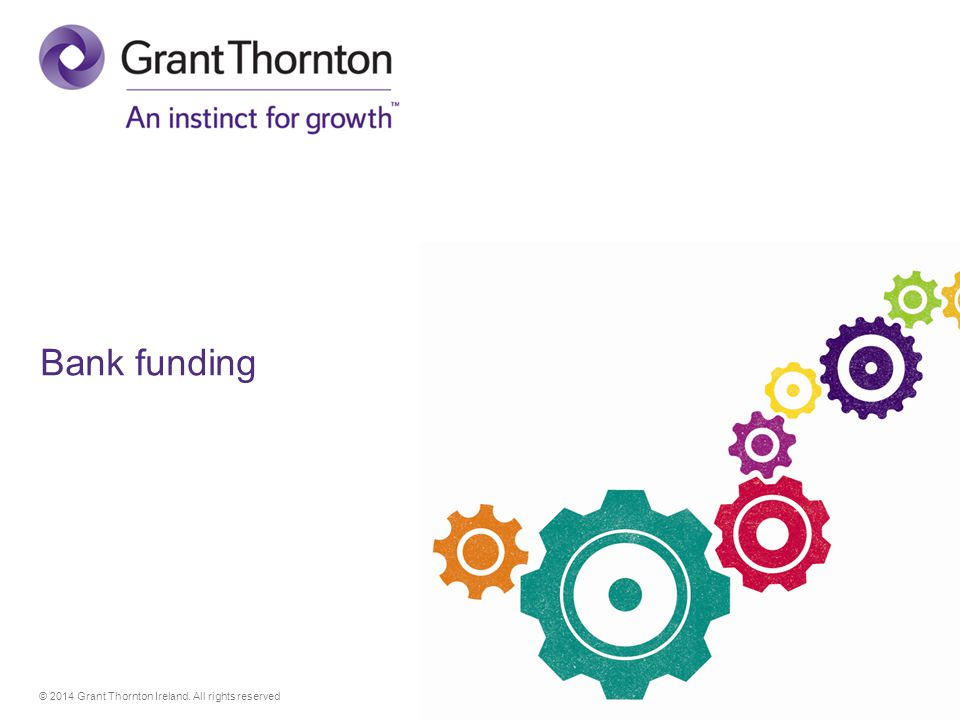 © 2014 Grant Thornton Ireland. All rights reserved Bank funding