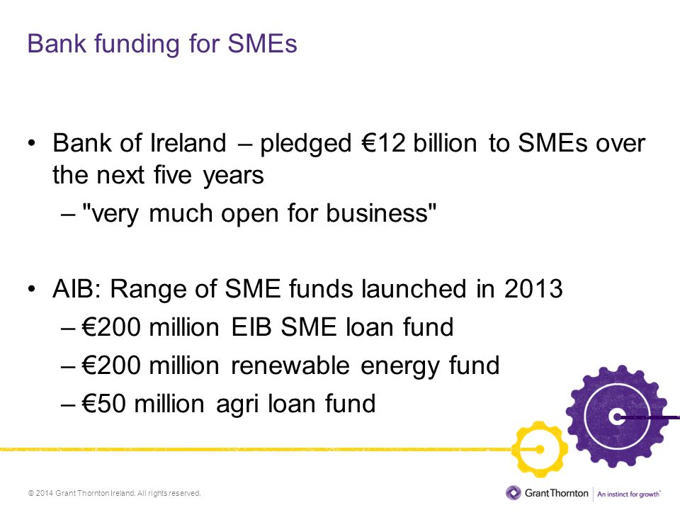 © 2014 Grant Thornton Ireland. All rights reserved. Bank funding for SMEs Bank of Ireland – pledged €12 billion to SMEs over the next five years –
