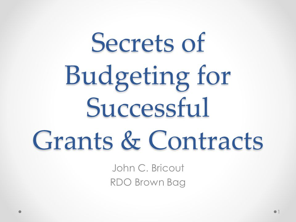 Secrets of Budgeting for Successful Grants & Contracts John C. Bricout RDO Brown Bag 1