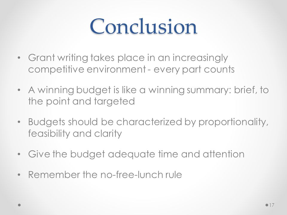 Conclusion Grant writing takes place in an increasingly competitive environment - every part counts A winning budget is like a winning summary: brief, to the point and targeted Budgets should be characterized by proportionality, feasibility and clarity Give the budget adequate time and attention Remember the no-free-lunch rule 17