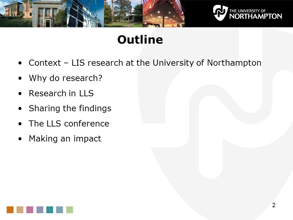 Outline Context – LIS research at the University of Northampton Why do research? Research in LLS Sharing the findings The LLS conference Making an imp