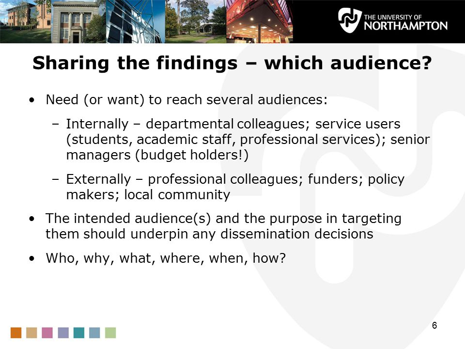 Sharing the findings – which audience? Need (or want) to reach several audiences: –Internally – departmental colleagues; service users (students, acad