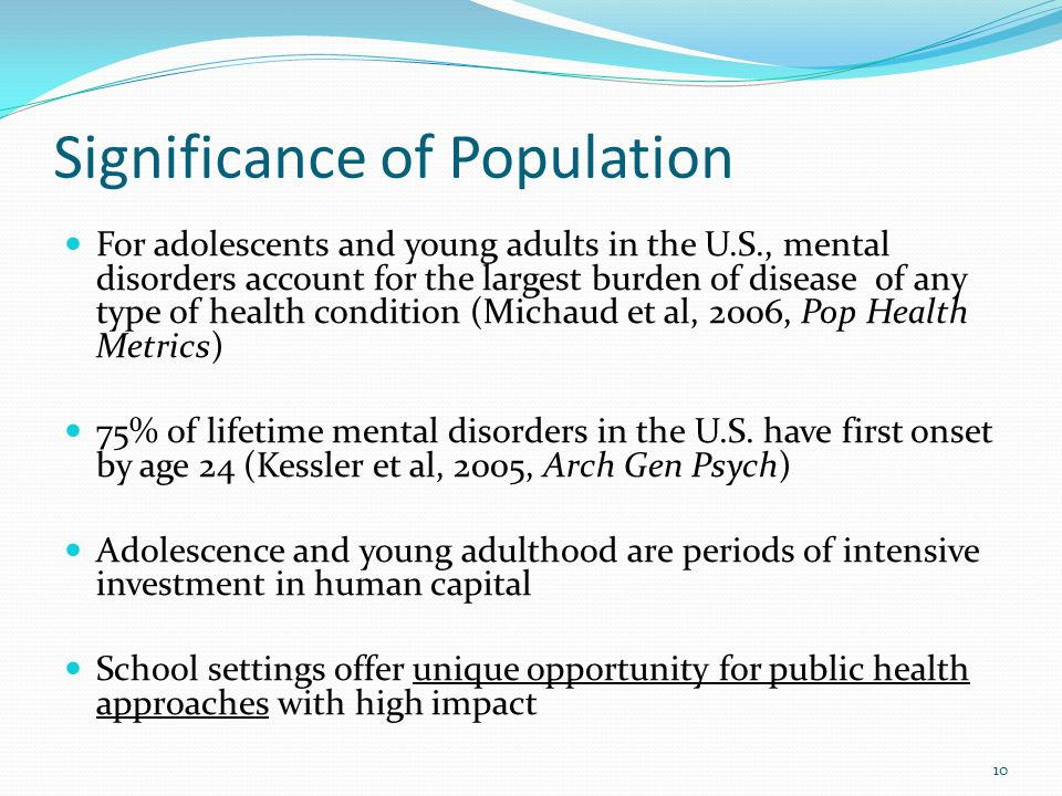 Significance of Population For adolescents and young adults in the U.S., mental disorders account for the largest burden of disease 0f any type of health condition (Michaud et al, 2006, Pop Health Metrics) 75% of lifetime mental disorders in the U.S.