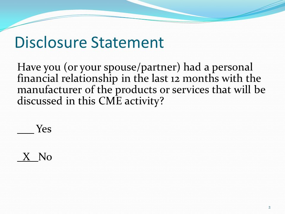 Disclosure Statement Have you (or your spouse/partner) had a personal financial relationship in the last 12 months with the manufacturer of the products or services that will be discussed in this CME activity.