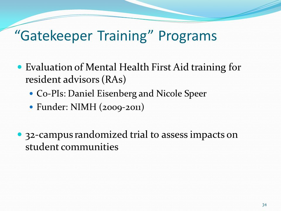 Gatekeeper Training Programs Evaluation of Mental Health First Aid training for resident advisors (RAs) Co-PIs: Daniel Eisenberg and Nicole Speer Funder: NIMH (2009-2011) 32-campus randomized trial to assess impacts on student communities 34