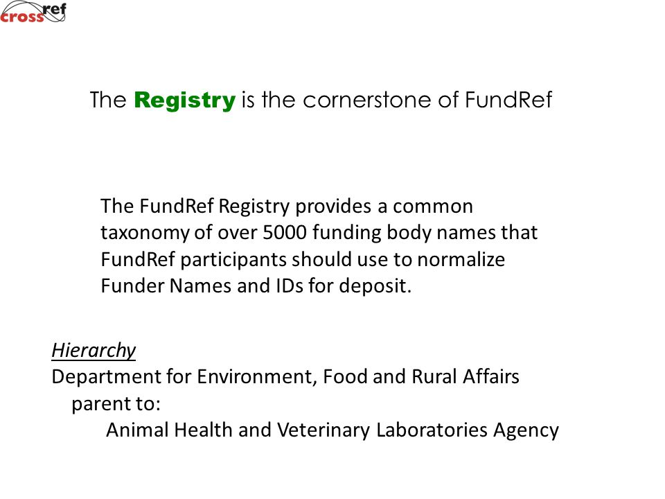 The Registry is the cornerstone of FundRef The FundRef Registry provides a common taxonomy of over 5000 funding body names that FundRef participants should use to normalize Funder Names and IDs for deposit.