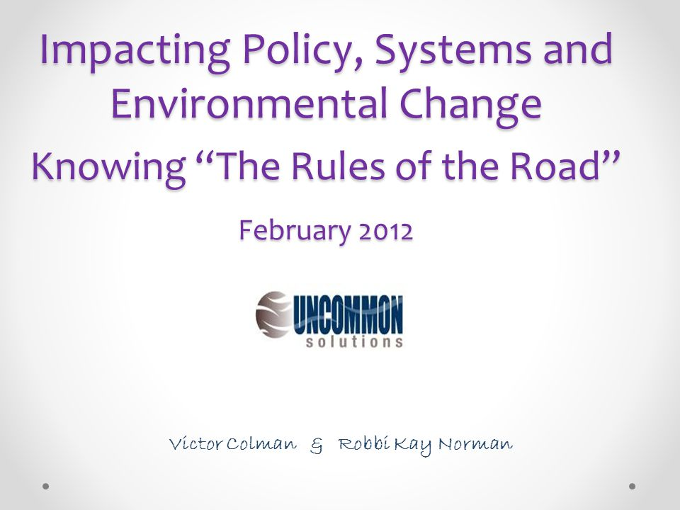 """Impacting Policy, Systems and Environmental Change Knowing """"The Rules of the Road"""" February 2012 Victor Colman & Robbi Kay Norman"""