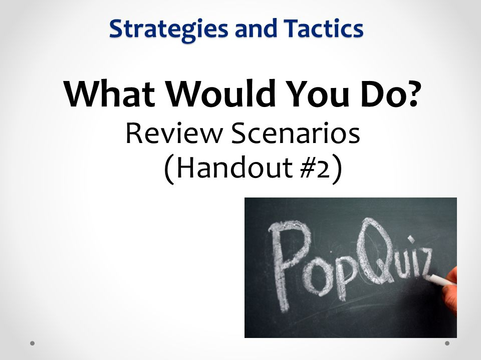 What Would You Do? Review Scenarios (Handout #2) Strategies and Tactics