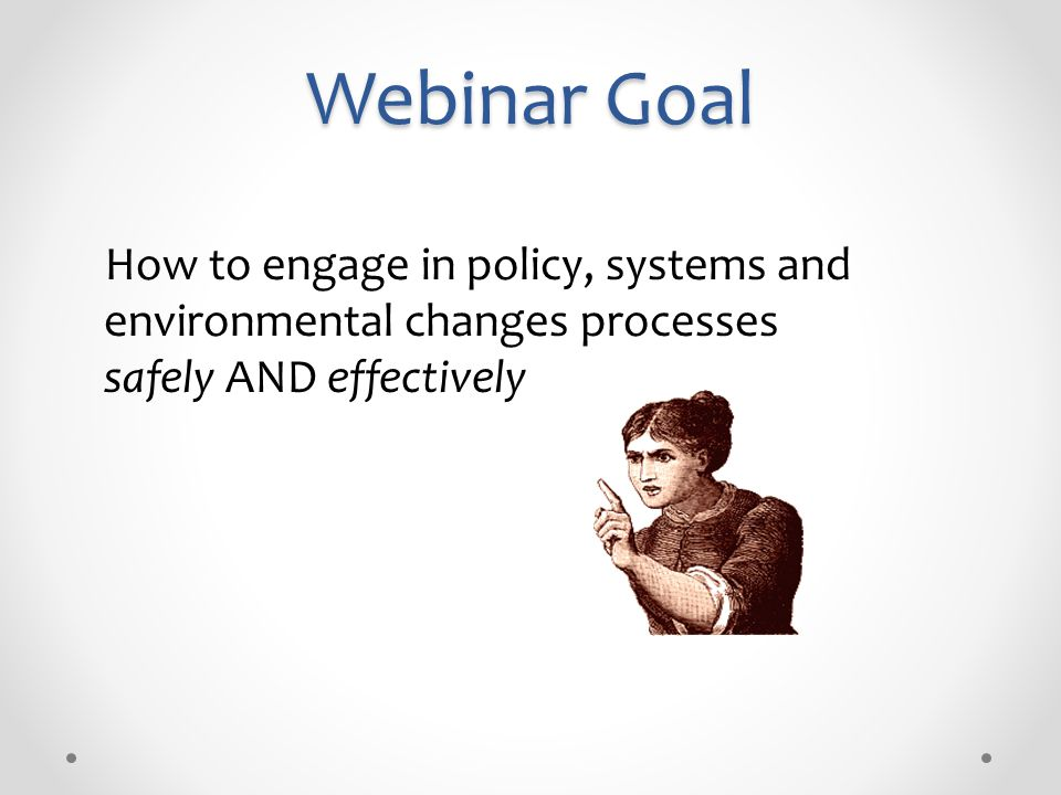 Webinar Goal How to engage in policy, systems and environmental changes processes safely AND effectively