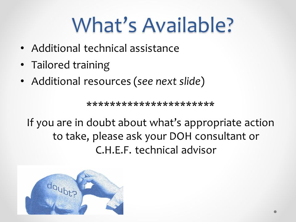 What's Available? Additional technical assistance Tailored training Additional resources (see next slide) ********************** If you are in doubt a