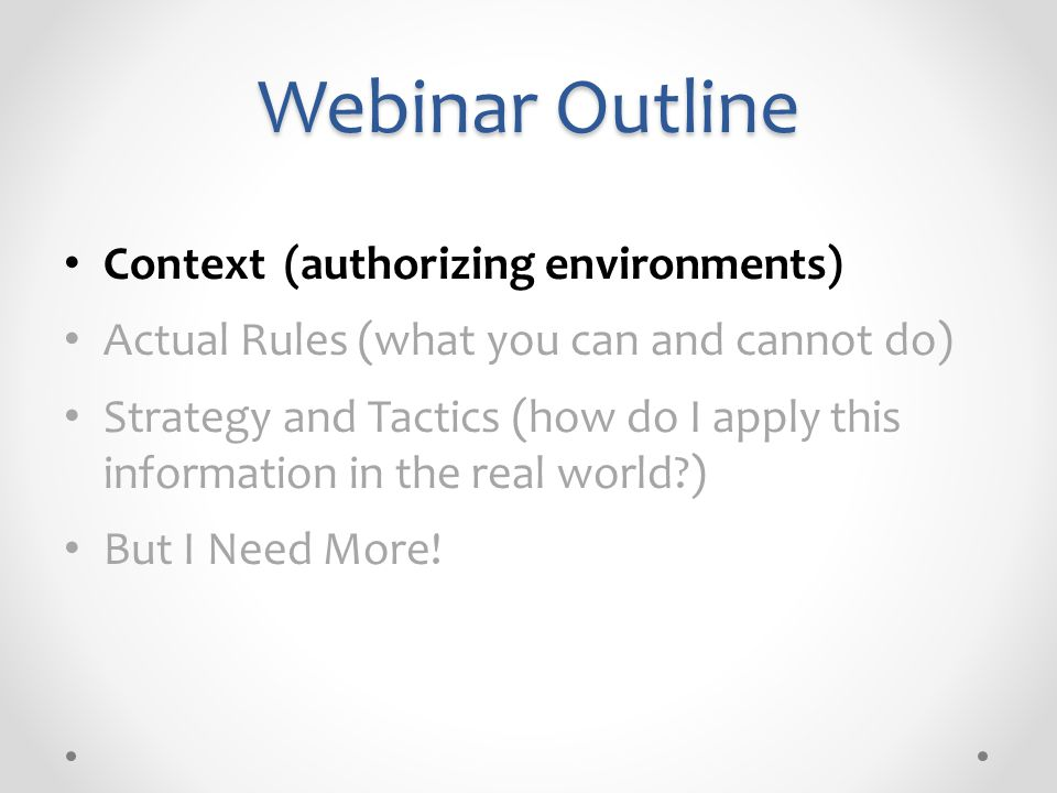 Webinar Outline Context (authorizing environments) Actual Rules (what you can and cannot do) Strategy and Tactics (how do I apply this information in