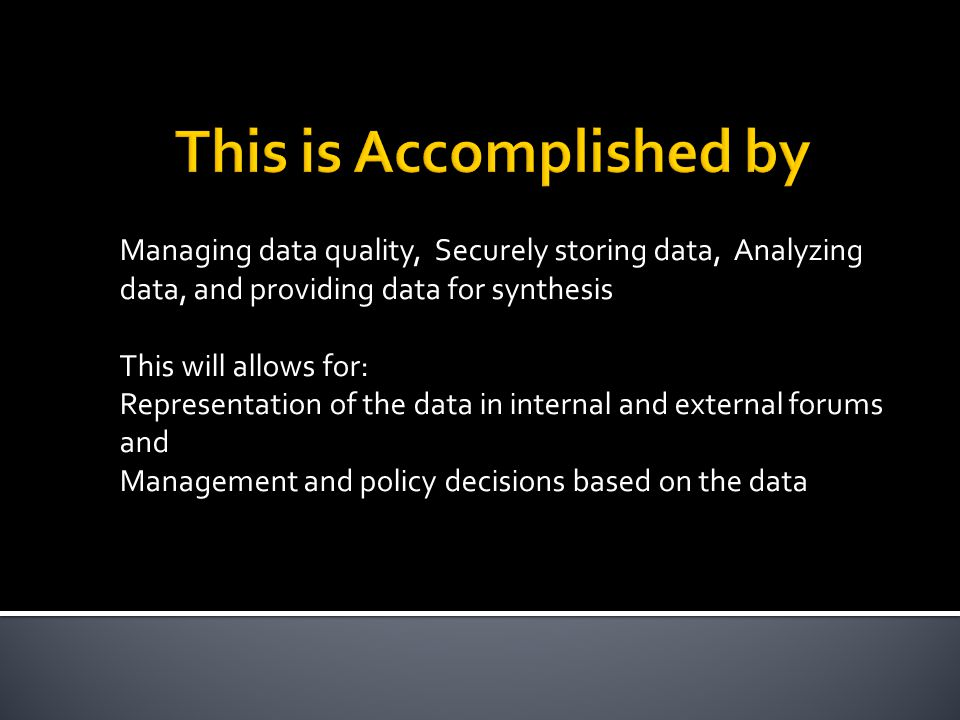 Managing data quality, Securely storing data, Analyzing data, and providing data for synthesis This will allows for: Representation of the data in internal and external forums and Management and policy decisions based on the data