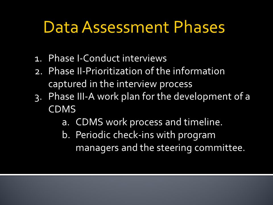 Data Assessment Phases 1.Phase I-Conduct interviews 2.Phase II-Prioritization of the information captured in the interview process 3.Phase III-A work plan for the development of a CDMS a.CDMS work process and timeline.