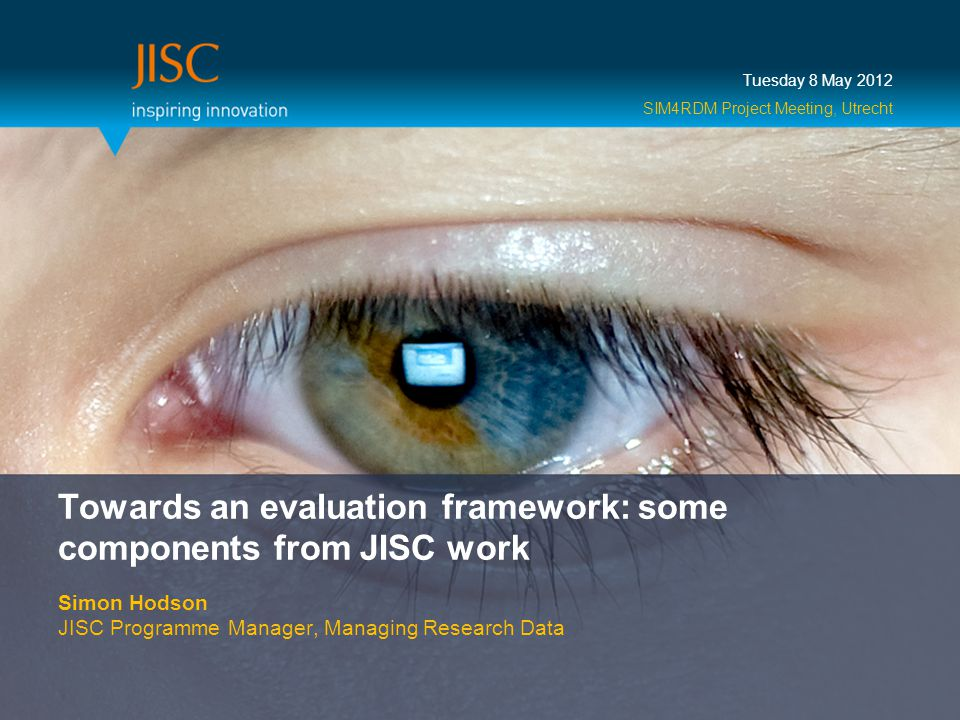 Towards an evaluation framework: some components from JISC work Simon Hodson JISC Programme Manager, Managing Research Data Tuesday 8 May 2012 SIM4RDM