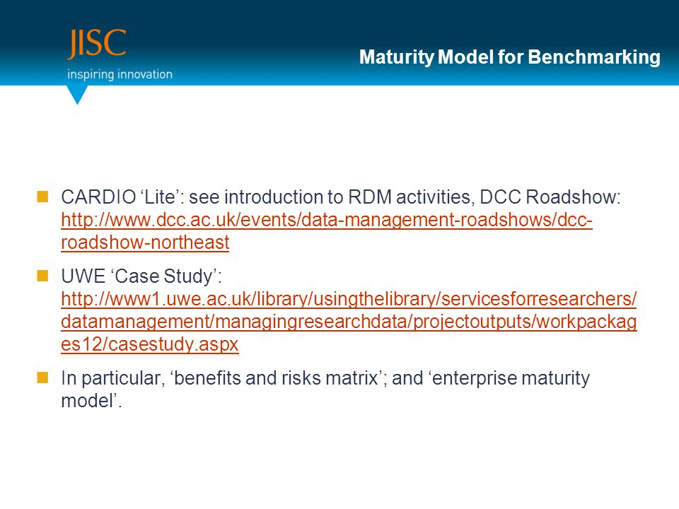Maturity Model for Benchmarking CARDIO 'Lite': see introduction to RDM activities, DCC Roadshow: http://www.dcc.ac.uk/events/data-management-roadshows