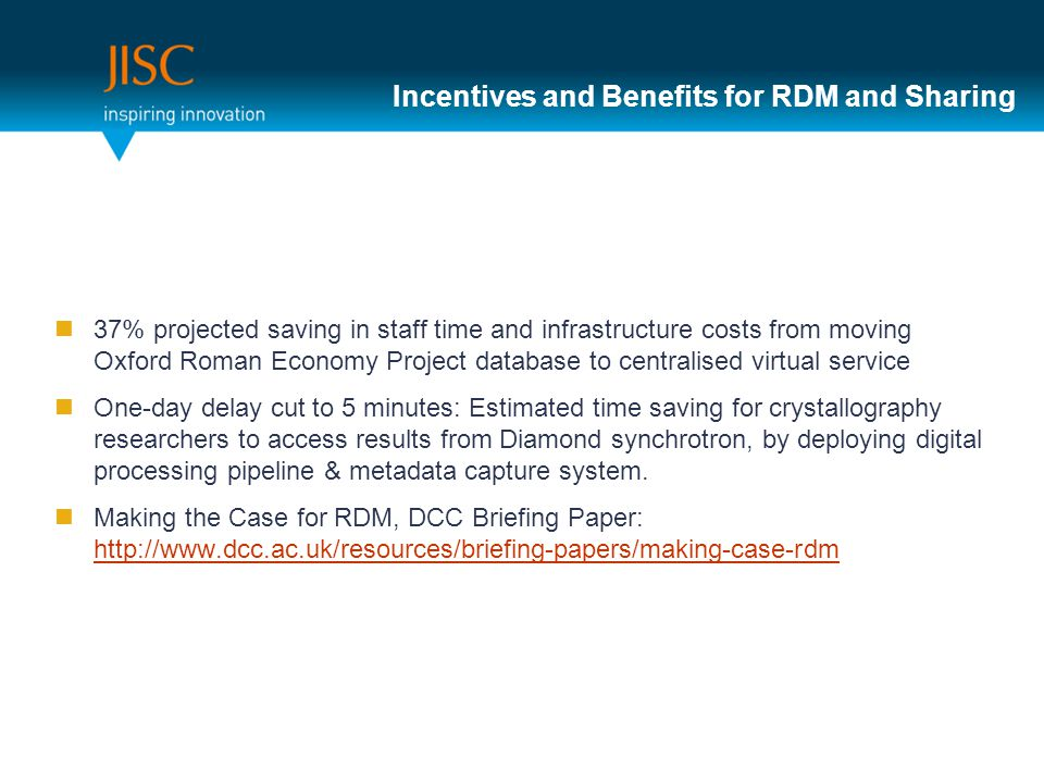 Incentives and Benefits for RDM and Sharing 37% projected saving in staff time and infrastructure costs from moving Oxford Roman Economy Project datab