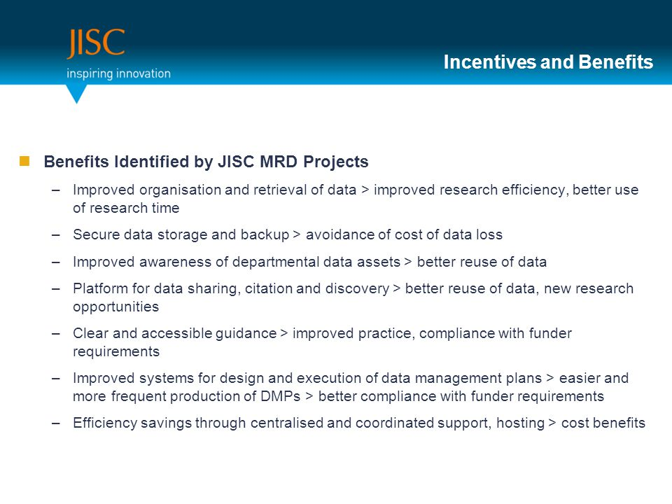 Incentives and Benefits Benefits Identified by JISC MRD Projects –Improved organisation and retrieval of data > improved research efficiency, better u