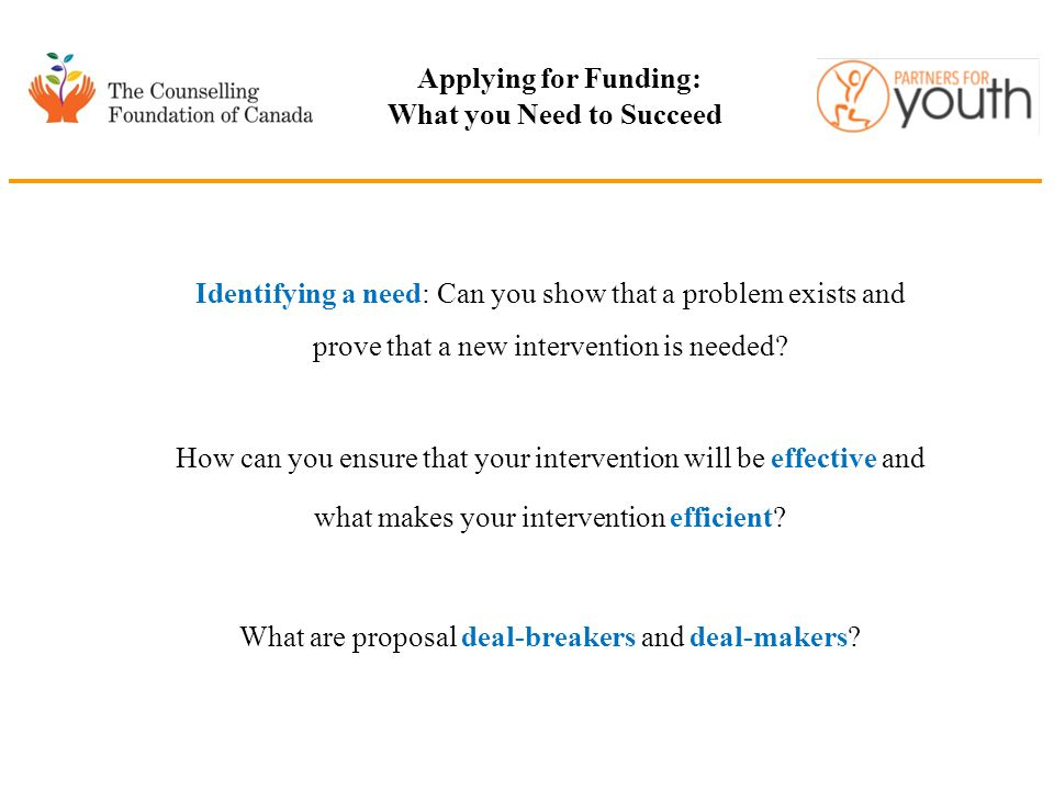 Applying for Funding: What you Need to Succeed Identifying a need: Can you show that a problem exists and prove that a new intervention is needed? How