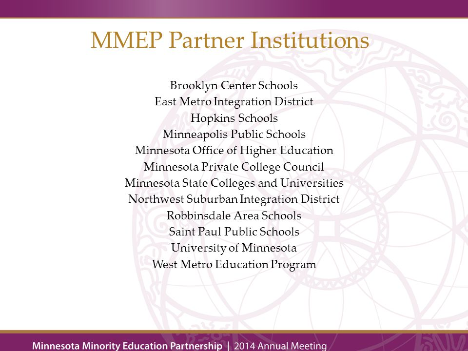 MMEP Partner Institutions Brooklyn Center Schools East Metro Integration District Hopkins Schools Minneapolis Public Schools Minnesota Office of Higher Education Minnesota Private College Council Minnesota State Colleges and Universities Northwest Suburban Integration District Robbinsdale Area Schools Saint Paul Public Schools University of Minnesota West Metro Education Program
