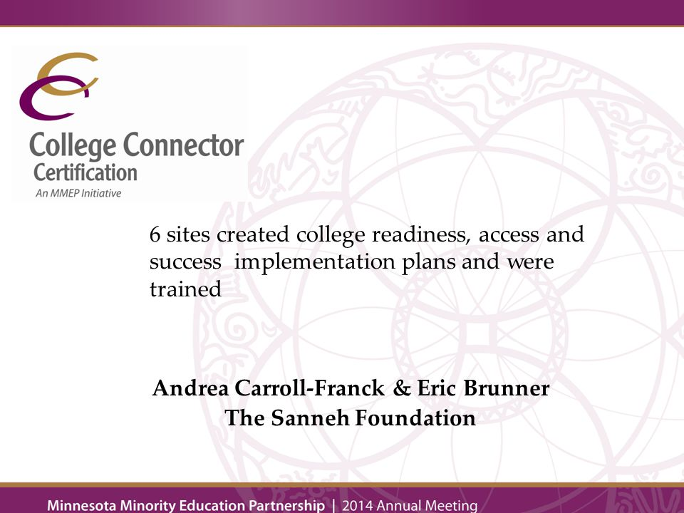 Andrea Carroll-Franck & Eric Brunner The Sanneh Foundation 6 sites created college readiness, access and success implementation plans and were trained