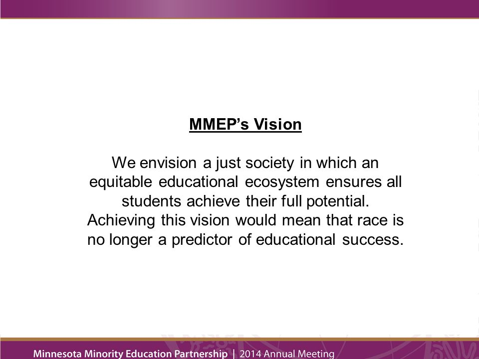 MMEP's Vision We envision a just society in which an equitable educational ecosystem ensures all students achieve their full potential.
