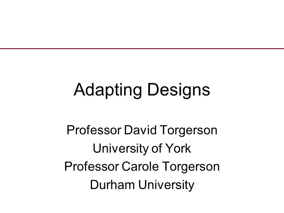 Adapting Designs Professor David Torgerson University of York Professor Carole Torgerson Durham University