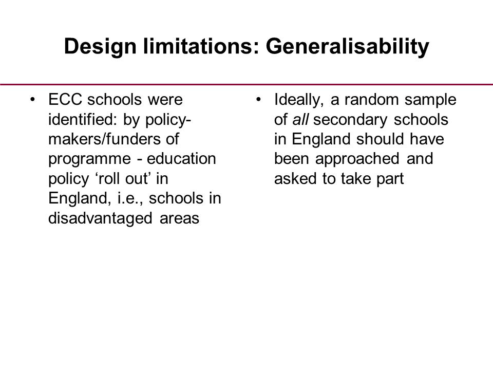 Design limitations: Generalisability ECC schools were identified: by policy- makers/funders of programme - education policy 'roll out' in England, i.e., schools in disadvantaged areas Ideally, a random sample of all secondary schools in England should have been approached and asked to take part