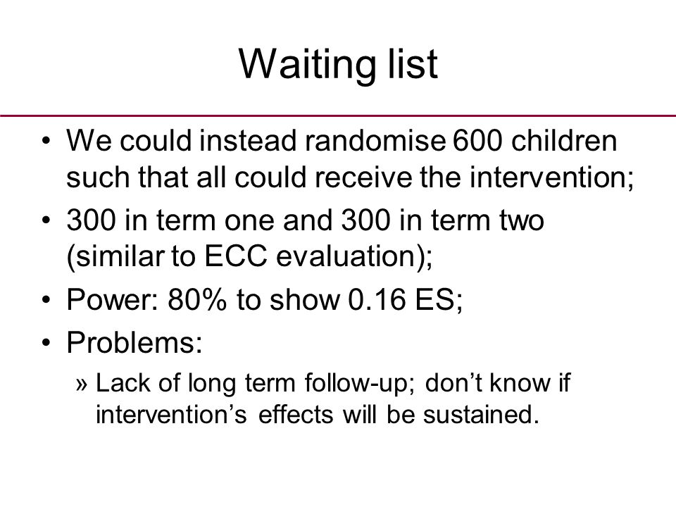 Waiting list We could instead randomise 600 children such that all could receive the intervention; 300 in term one and 300 in term two (similar to ECC evaluation); Power: 80% to show 0.16 ES; Problems: »Lack of long term follow-up; don't know if intervention's effects will be sustained.