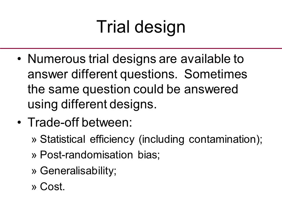 Trial design Numerous trial designs are available to answer different questions.