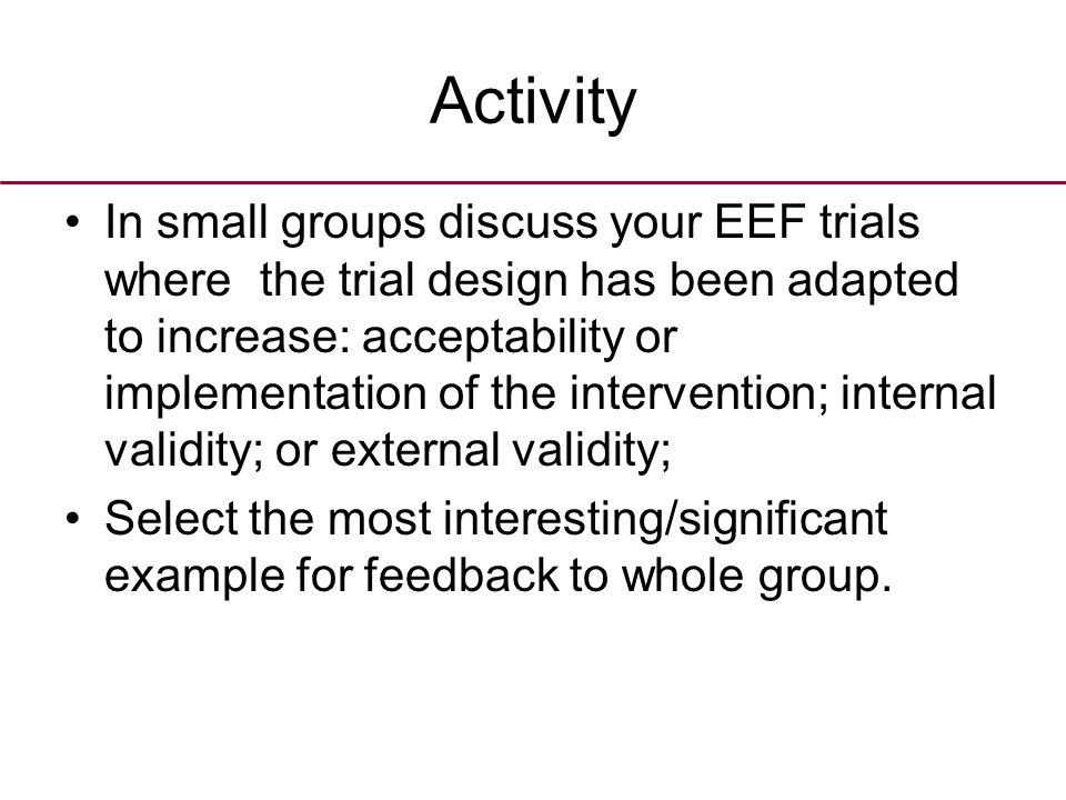 Activity In small groups discuss your EEF trials where the trial design has been adapted to increase: acceptability or implementation of the intervention; internal validity; or external validity; Select the most interesting/significant example for feedback to whole group.