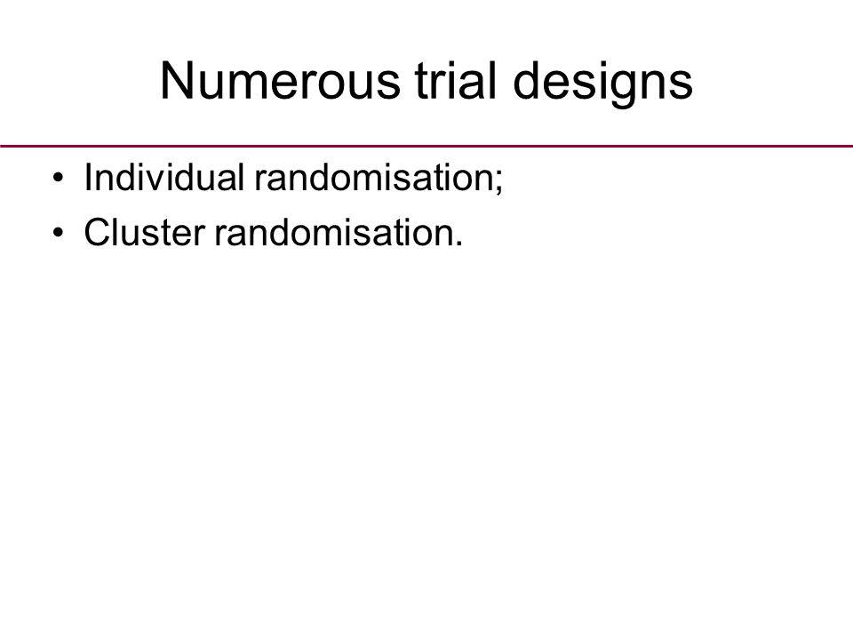 Numerous trial designs Individual randomisation; Cluster randomisation.