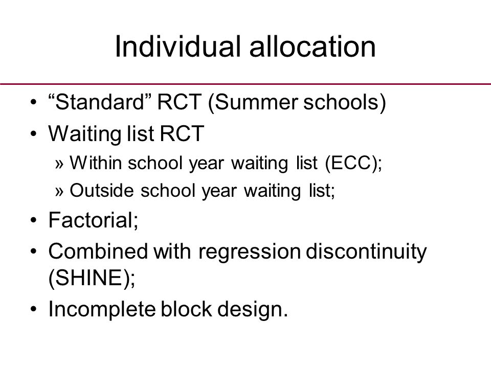 Individual allocation Standard RCT (Summer schools) Waiting list RCT »Within school year waiting list (ECC); »Outside school year waiting list; Factorial; Combined with regression discontinuity (SHINE); Incomplete block design.
