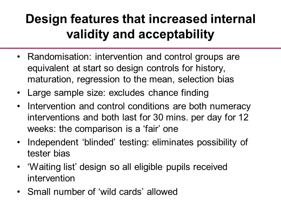 Design features that increased internal validity and acceptability Randomisation: intervention and control groups are equivalent at start so design controls for history, maturation, regression to the mean, selection bias Large sample size: excludes chance finding Intervention and control conditions are both numeracy interventions and both last for 30 mins.