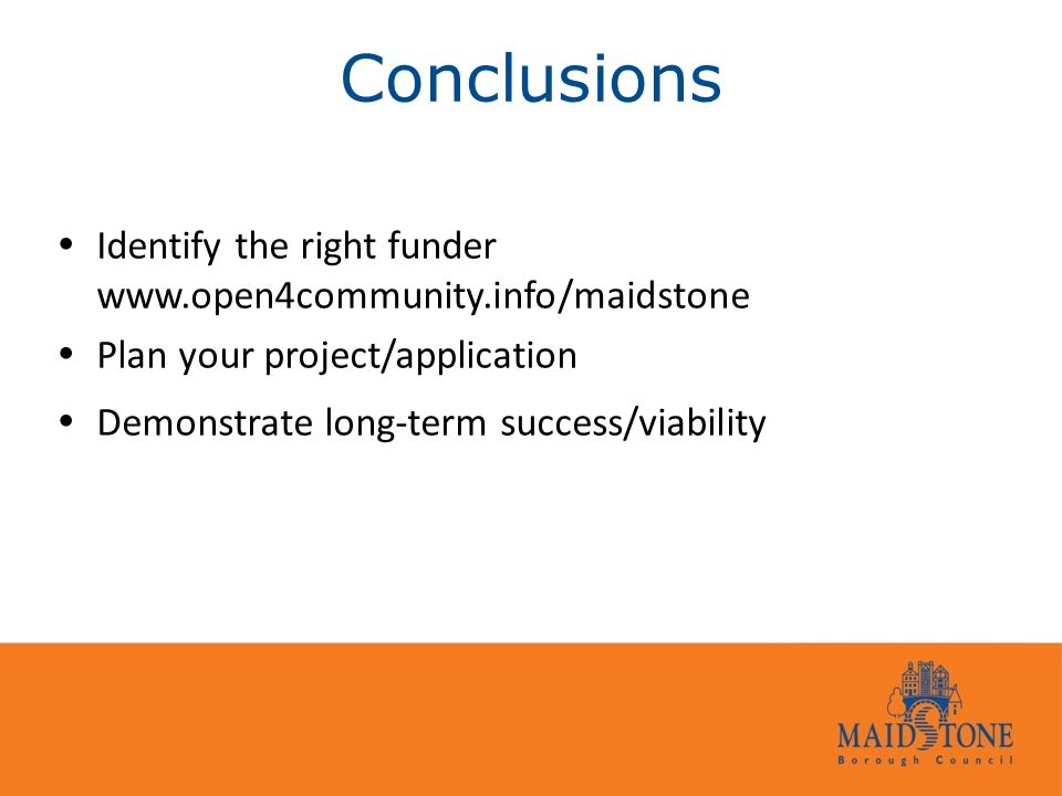 Conclusions  Identify the right funder www.open4community.info/maidstone  Plan your project/application  Demonstrate long-term success/viability