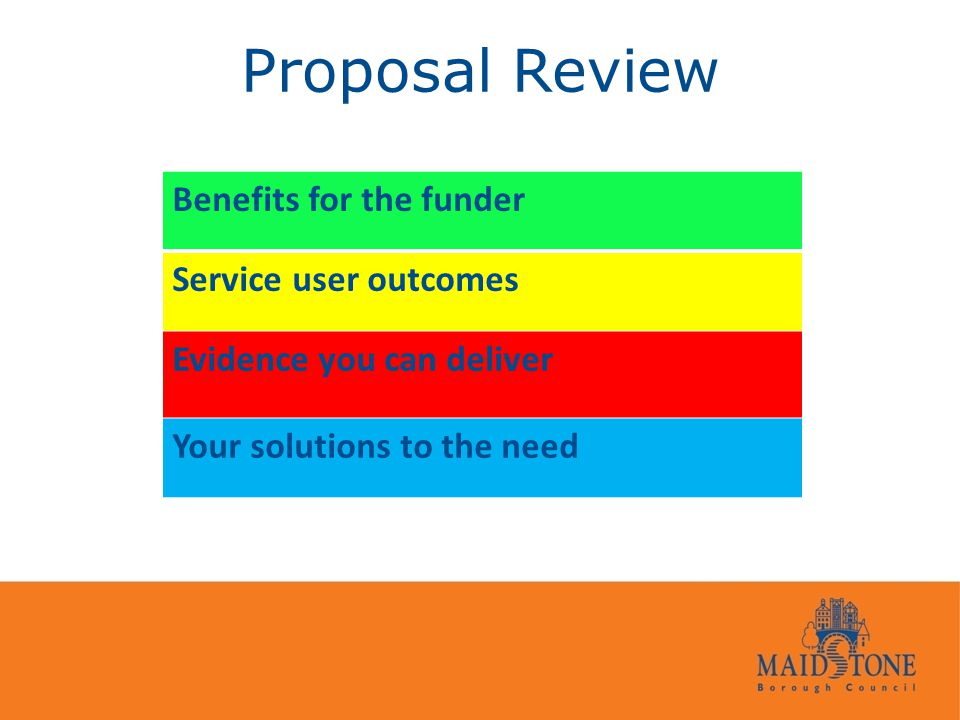 Proposal Review Benefits for the funder Service user outcomes Evidence you can deliver Your solutions to the need