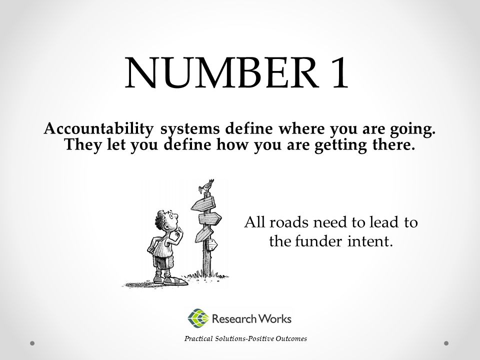 Accountability systems define where you are going. They let you define how you are getting there. NUMBER 1 Practical Solutions-Positive Outcomes All r