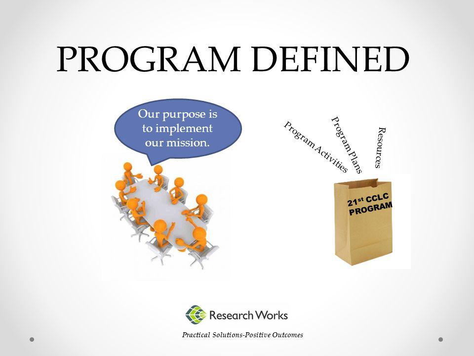 PROGRAM DEFINED Practical Solutions-Positive Outcomes Program Activities Program Plans 21 st CCLC PROGRAM Resources Our purpose is to implement our mi